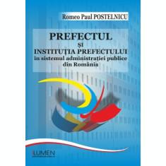 Prefectul și instituția prefectului în sistemul administrației publice din România - Romeo Paul POSTELNICU