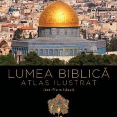 Lumea Biblica. Atlas ilustrat/Jean-Pierre Isbouts