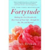 Fortytude: Making the Next Decades the Best Years of Your Life - through the 40s, 50s, and Beyond - Sarah Brokaw