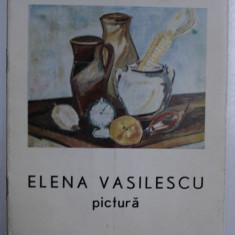 ELENA VASILESCU - PICTURA , CATALOG DE EXPOZITIE , APRILIE - MAI , 1987