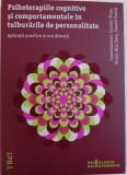 PSIHOTERAPIILE COGNITIVE SI COMPORTAMENTALE IN TULBURARILE DE PERSONALITATE - APLICATII PRACTICE SI NOI DIRECTII , coordonatori COSMIN POPA ...DANIEL