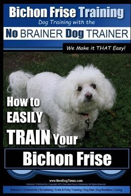 Bichon Frise Training - Dog Training with the No Brainer Dog Trainer We Make It That Easy!: How to Easily Train Your Bichon Frise