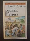 CAVALERUL DIN ELDORADO - German Arciniegas