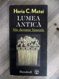 LUMEA ANTICA . MIC DICTIONAR BIOGRAFIC de HORIA C. MATEI , 1991