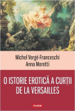 O istorie erotica a curtii de la Versailles | Michel Verge-Franceschi, Anna Moretti, Polirom
