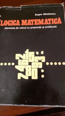 Logica matematica elemente de calcul cu propozitii si predicate E.Mihailescu foto
