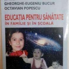 EDUCATIA PENTRU SANATATE IN FAMILIE SI IN SCOALA de GHEORGHE EUGENIU BUCUR , OCTAVIAN POPESCU 2004 , EDITIA A III-A, REVIZUITA SI ADAUGITA
