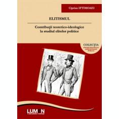 Elitismul. Contributii teoretico-ideologice la studiul elitelor politice - Ciprian IFTIMOAEI