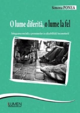 O lume diferita, o lume la fel. Integrarea sociala a persoanelor cu dizabilitati locomotorii - Simonea PONEA foto
