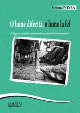 O lume diferita, o lume la fel. Integrarea sociala a persoanelor cu dizabilitati locomotorii - Simonea PONEA