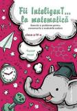 Cumpara ieftin Fii InteligenT… la matematică clasa a IV-a 2019-2020