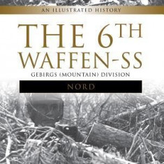 """The 6th Waffen-SS Gebirgs (Mountain) Division """"""""Nord"""""""": An Illustrated History"""