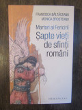Martori ai Fericirii. Sapte vieti de sfinti romani - Baltaceanu Francisca