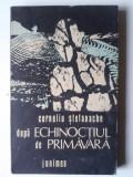 DUPA ECHINOCTIUL DE PRIMAVARA - CORNELIU STEFANACHE, ED. JUNIMEA    (4+1)