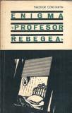 Enigma Profesor Rebegea - Theodor Constantin