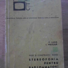 STEREOFONIA PENTRU RADIOAMATORI. PIESE SI CONSTRUCTII RADIO - C. LUCA, I. PRESUR