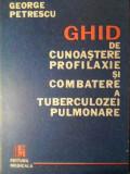 GHID DE CUNOASTERE, PROFILAXIE SI COMBATERE A TUBERCULOZEI PULMONARE-GEORGE PETRESCU