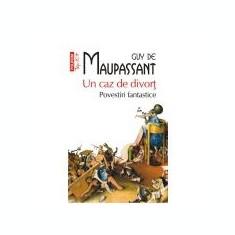 Guy de Maupassant - Un caz de divort. Povestiri fantastice