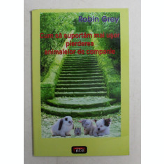 CUM SA SUPORTAM MAI USOR PIERDEREA ANIMALELOR DE COMPANIE de ROBIN GREY