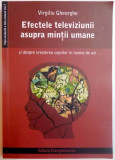 EFECTELE TELEVIZIUNII ASUPRA MINTII UMANE de VIRGILIU GHEORGHE , 2005