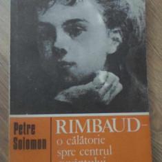 RIMBAUD O CALATORIE SPRE CENTRUL CUVANTULUI - PETRE SOLOMON