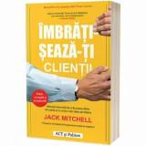 Imbratiseaza-ti clientii. Metoda dovedita de a-ti personaliza vanzarile si a obtine rezultate uimitoare - Carte/Jack Mitchell, ACT si Politon