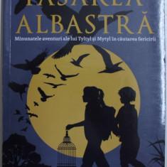 PASAREA ALBASTRA - MINUNATELE AVENTURI ALE LUI TYLTYL si MYTYL IN CAUTAREA FERICIRII de GEORGETTE LEBLANC , 2017