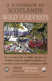 A Handbook of Scotland's Wild Harvests The Essential Guide to Edible Species with Recipes & Plants for Natural Remedies, and Materials to Gather for F