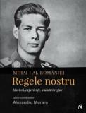 Mihai I al Romaniei. Regele nostru. Martori, experiente, amintiri regale/Alexandru Muraru, Curtea Veche Publishing