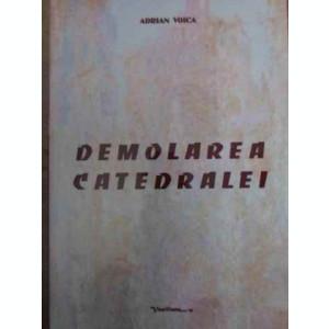 DEMOLAREA CATEDRALEI (CONTINE DEDICATIA AUTORULUI) - ADRIAN VOICA