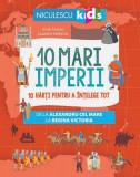 10 mari imperii. 10 hărți pentru a înțelege tot de la Alexandru cel Mare la Regina Victoria