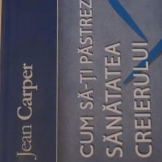 CUM SA-TI PASTREZI SANATATEA CREIERULUI, EDITIA A III - A de JEAN CARPER, 2008