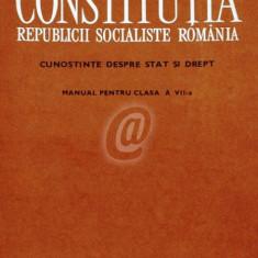 Constitutia Republicii Socialiste Romania. Cunostinte despre stat si drept. Manual pentru clasa aVII-a