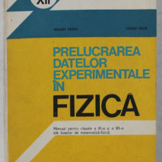PRELUCRAREA DATELOR EXPERIMENTALE IN FIZICA - MANUAL PENTRU CLASELE a - XI - a SI a - XII - a de TRAIAN CRETU , VASILE FALIE , 1984