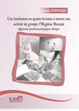 Une institution en quatre lectures a travers une activite de groupe: l`Hygiene Mentale. Approche psychosociologique clinique - Camelia SOPONARU