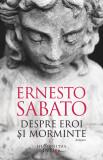 Despre eroi si morminte | Ernesto Sabato