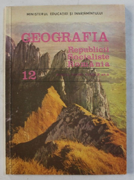 GEOGRAFIA REPUBLICII SOCIALISTE ROMANIA - MANUAL PENTRU CLASA a - XII - a de VICTOR TUFESCU , ION MIERLA , CLAUDIU GIURCANEANU , 1989