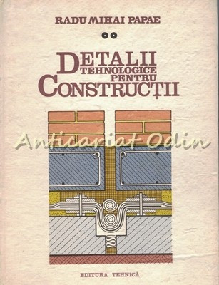 Detalii Tehnologice Pentru Constructii II - Radu Mihai Papae foto