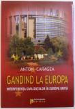 GANDIND LA EUROPA - INTERFERENTA CIVILIZATIILOR IN EUROPA UNITA de ANTON CARAGEA, 2009 *DEDICATIE