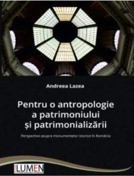 Pentru o antropologie a patrimoniului si patrimonializarii - Andreea LAZEA foto