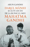 Darul maniei si alte lectii de la bunicul meu Mahatma Gandhi/Arun Gandhi
