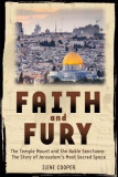 Faith and Fury: The Temple Mount and the Noble Sanctuary: The Story of Jerusalem's Most Sacred Space: The Temple Mount and the Noble Sanctuary: The St