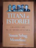 Simon Sebag Montefiore - Titani ai istoriei. Gigantii care ne-au modelat lumea.
