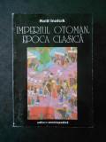 HALIL INALCIK - IMPERIUL OTOMAN. EPOCA CLASICA