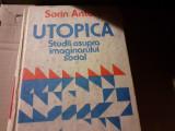 UTOPICA - STUDII ASUPRA IMAGINARULUI SOCIAL - SORIN ANTOHI, ED STIINTIFICA 1991