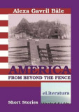 America from Beyond the Fence. Short Stories/Alexa Gavril Bale
