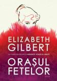 Orasul fetelor/Elizabeth Gilbert