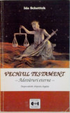 VECHIUL TESTAMENT, ADEVARURI ETERNE, DESPRE ADEVAR, DREPTATE, BOGATIE de IDA SCHOTTEK, 2002