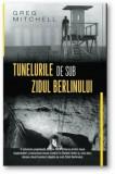 Tunelurile de sub zidul Berlinului/Greg Mitchell