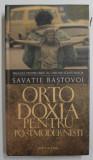 ORTODOXIA PENTRU POSTMODERNISTI de SAVATIE BASTOVOI , 2010 *EDITIE CARTONATA